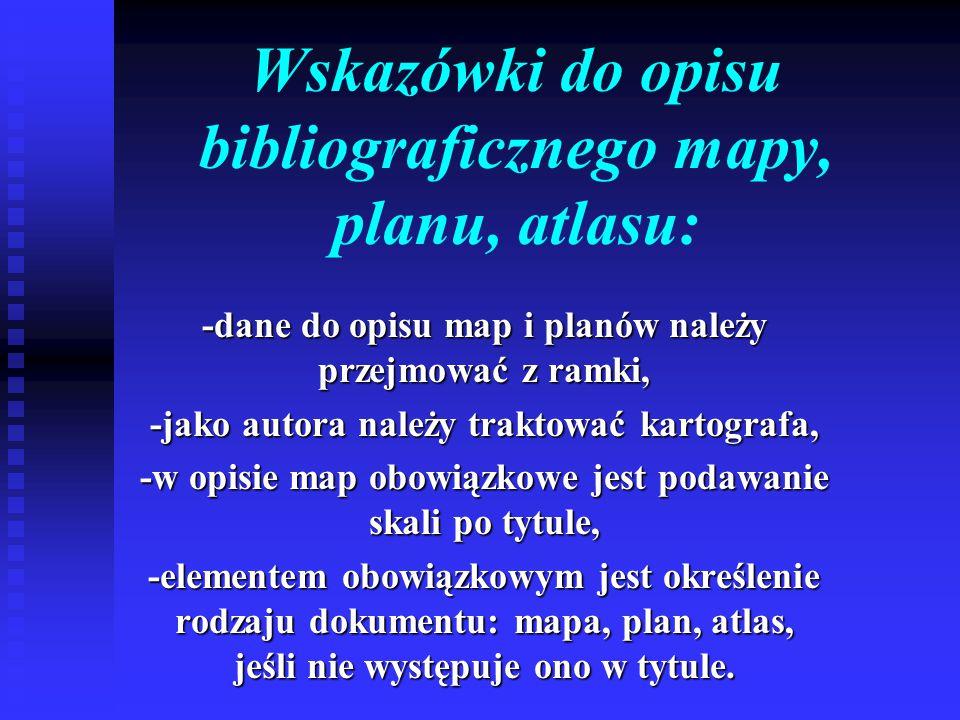 Wskazówki do opisu bibliograficznego mapy, planu, atlasu: -dane do opisu map i planów należy przejmować z ramki, -jako autora należy traktować kartografa, -w opisie map obowiązkowe jest podawanie skali po tytule, -elementem obowiązkowym jest określenie rodzaju dokumentu: mapa, plan, atlas, jeśli nie występuje ono w tytule.