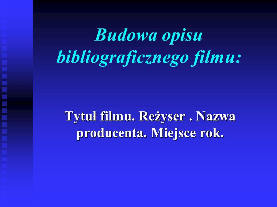 Budowa opisu bibliograficznego filmu: Tytuł filmu. Reżyser. Nazwa producenta. Miejsce rok.