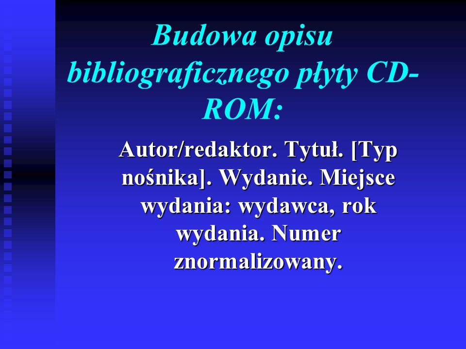 Budowa opisu bibliograficznego płyty CD- ROM: Autor/redaktor. Tytuł. [Typ nośnika]. Wydanie. Miejsce wydania: wydawca, rok wydania. Numer znormalizowa