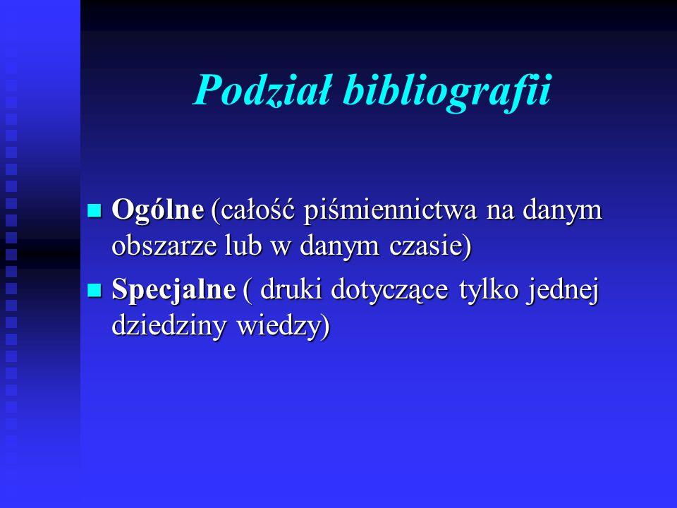 Podział bibliografii Ogólne (całość piśmiennictwa na danym obszarze lub w danym czasie) Ogólne (całość piśmiennictwa na danym obszarze lub w danym cza