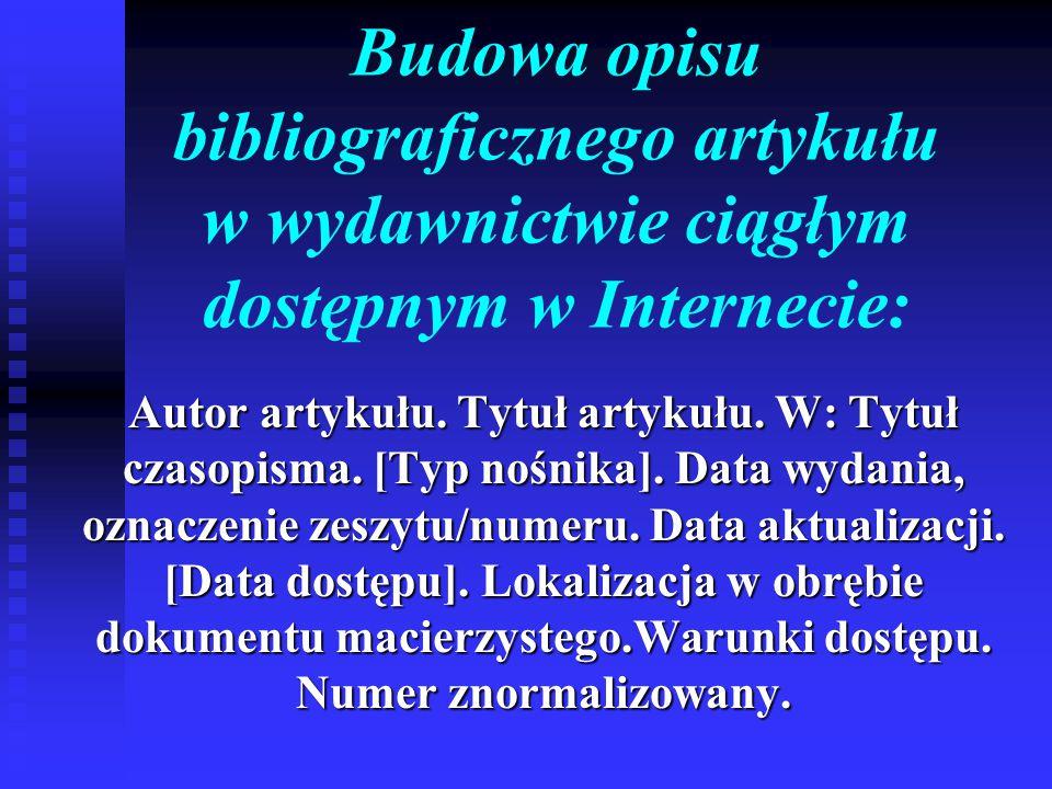 Budowa opisu bibliograficznego artykułu w wydawnictwie ciągłym dostępnym w Internecie: Autor artykułu. Tytuł artykułu. W: Tytuł czasopisma. [Typ nośni