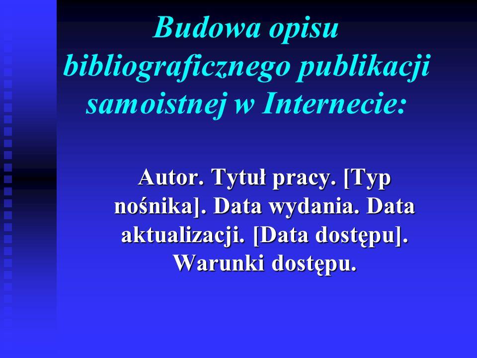 Budowa opisu bibliograficznego publikacji samoistnej w Internecie: Autor. Tytuł pracy. [Typ nośnika]. Data wydania. Data aktualizacji. [Data dostępu].