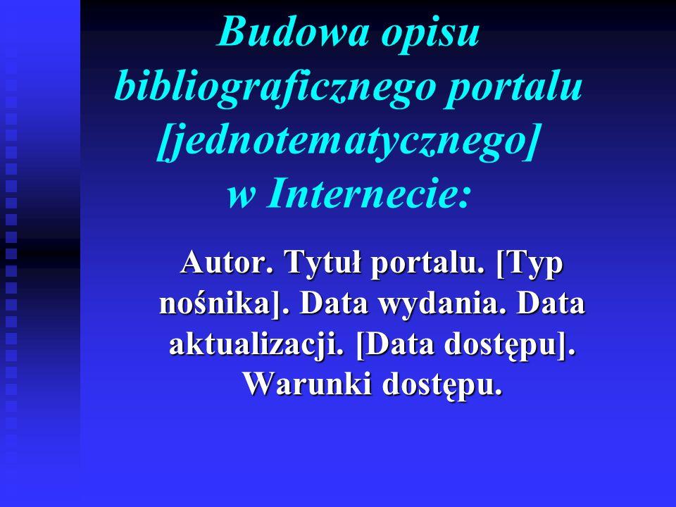 Budowa opisu bibliograficznego portalu [jednotematycznego] w Internecie: Autor. Tytuł portalu. [Typ nośnika]. Data wydania. Data aktualizacji. [Data d
