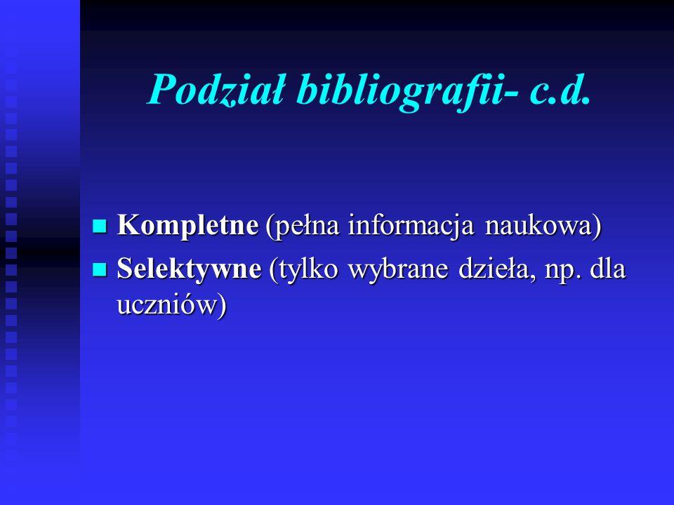 Podział bibliografii- c.d. Kompletne (pełna informacja naukowa) Kompletne (pełna informacja naukowa) Selektywne (tylko wybrane dzieła, np. dla uczniów