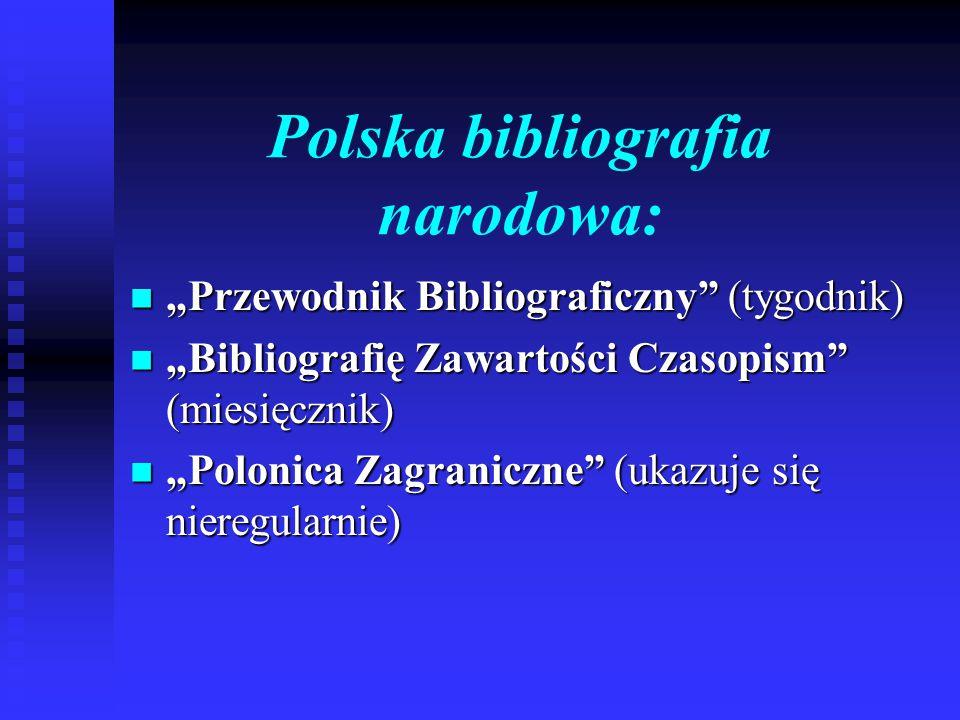 """Polska bibliografia narodowa: """"Przewodnik Bibliograficzny (tygodnik) """"Przewodnik Bibliograficzny (tygodnik) """"Bibliografię Zawartości Czasopism (miesięcznik) """"Bibliografię Zawartości Czasopism (miesięcznik) """"Polonica Zagraniczne (ukazuje się nieregularnie) """"Polonica Zagraniczne (ukazuje się nieregularnie)"""