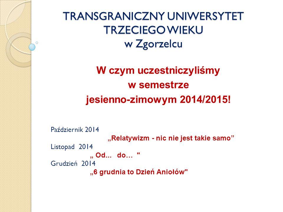 TRANSGRANICZNY UNIWERSYTET TRZECIEGO WIEKU w Zgorzelcu W czym uczestniczyliśmy w semestrze jesienno-zimowym 2014/2015.