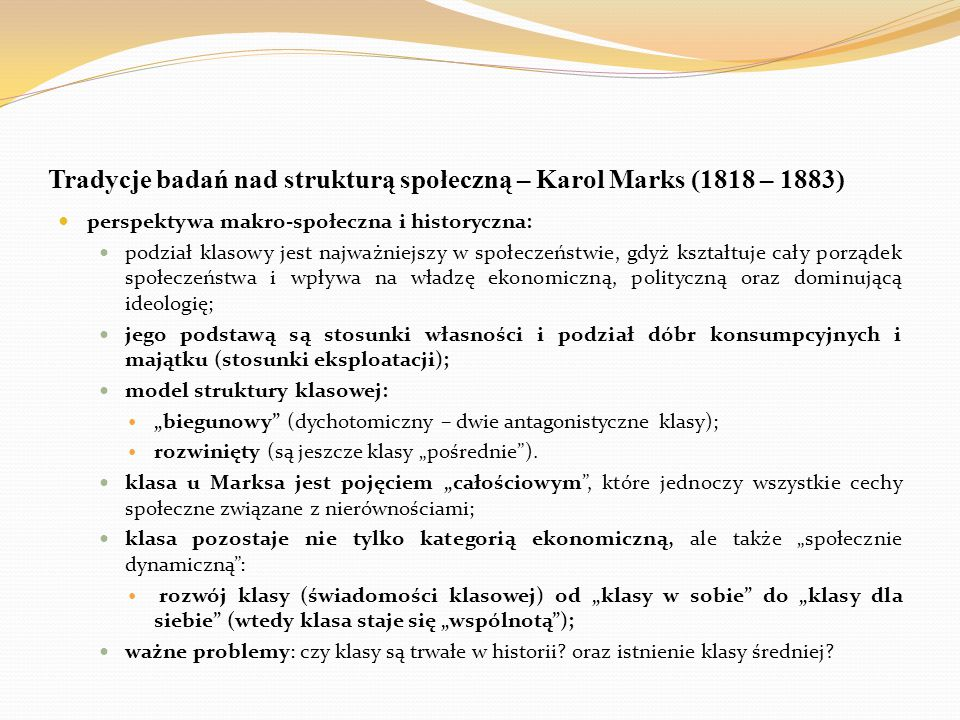 Tradycje badań nad strukturą społeczną – Karol Marks (1818 – 1883) perspektywa makro-społeczna i historyczna: podział klasowy jest najważniejszy w spo