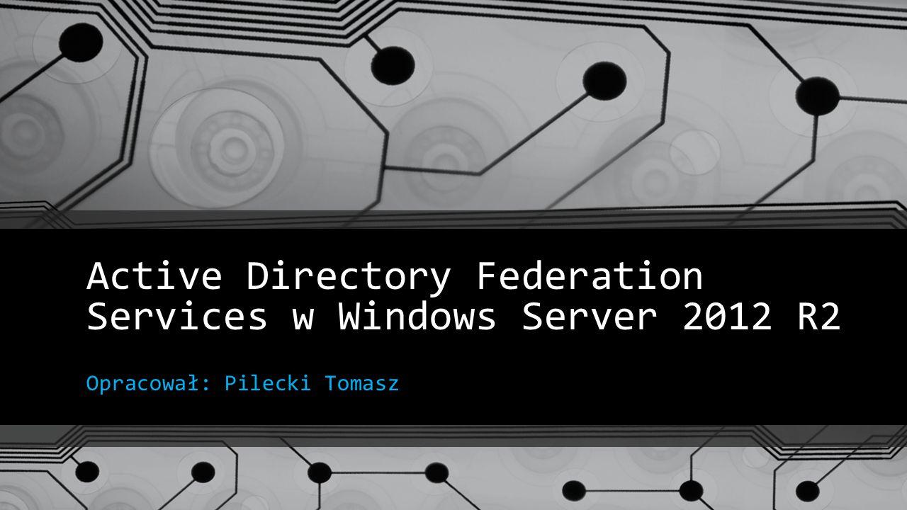 Active Directory Federation Services w Windows Server 2012 R2 Opracował: Pilecki Tomasz