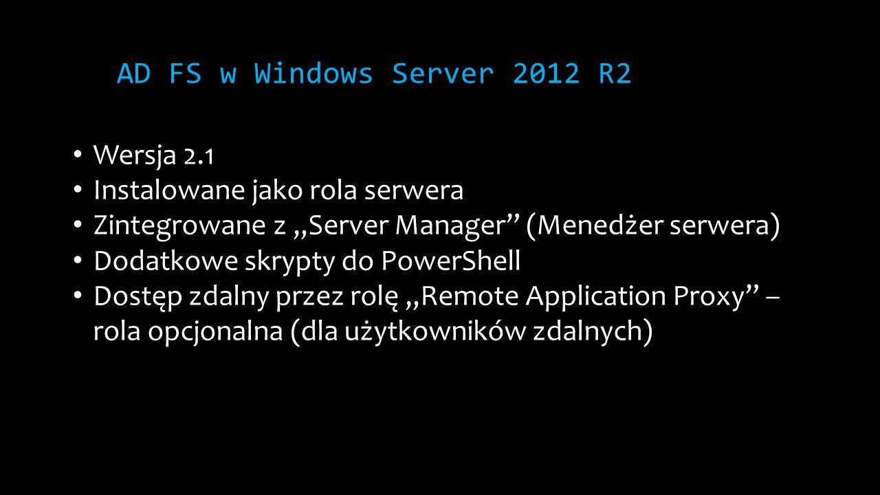"""AD FS w Windows Server 2012 R2 Wersja 2.1 Instalowane jako rola serwera Zintegrowane z """"Server Manager (Menedżer serwera) Dodatkowe skrypty do PowerShell Dostęp zdalny przez rolę """"Remote Application Proxy – rola opcjonalna (dla użytkowników zdalnych)"""