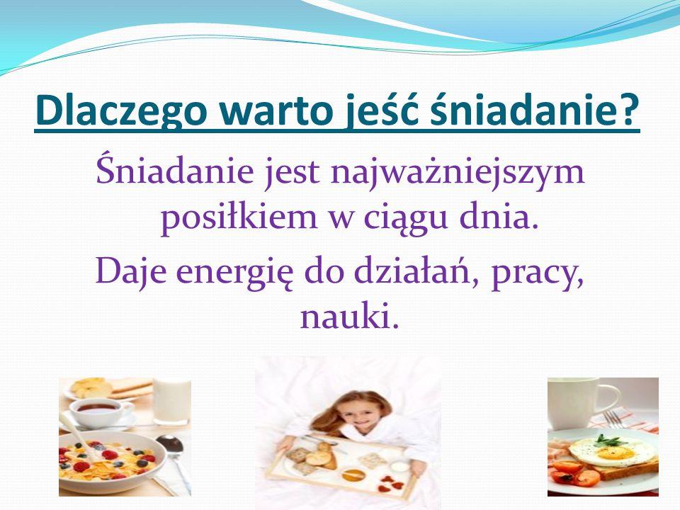 Dlaczego warto jeść śniadanie? Śniadanie jest najważniejszym posiłkiem w ciągu dnia. Daje energię do działań, pracy, nauki.