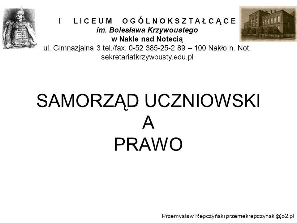 SAMORZĄD UCZNIOWSKI A PRAWO Przemysław Repczyński przemekrepczynski@o2.pl I L I C E U M O G Ó L N O K S Z T A Ł C Ą C E im. Bolesława Krzywoustego w N