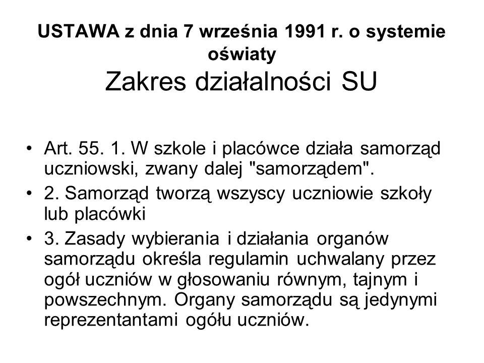 USTAWA z dnia 7 września 1991 r. o systemie oświaty Zakres działalności SU Art. 55. 1. W szkole i placówce działa samorząd uczniowski, zwany dalej