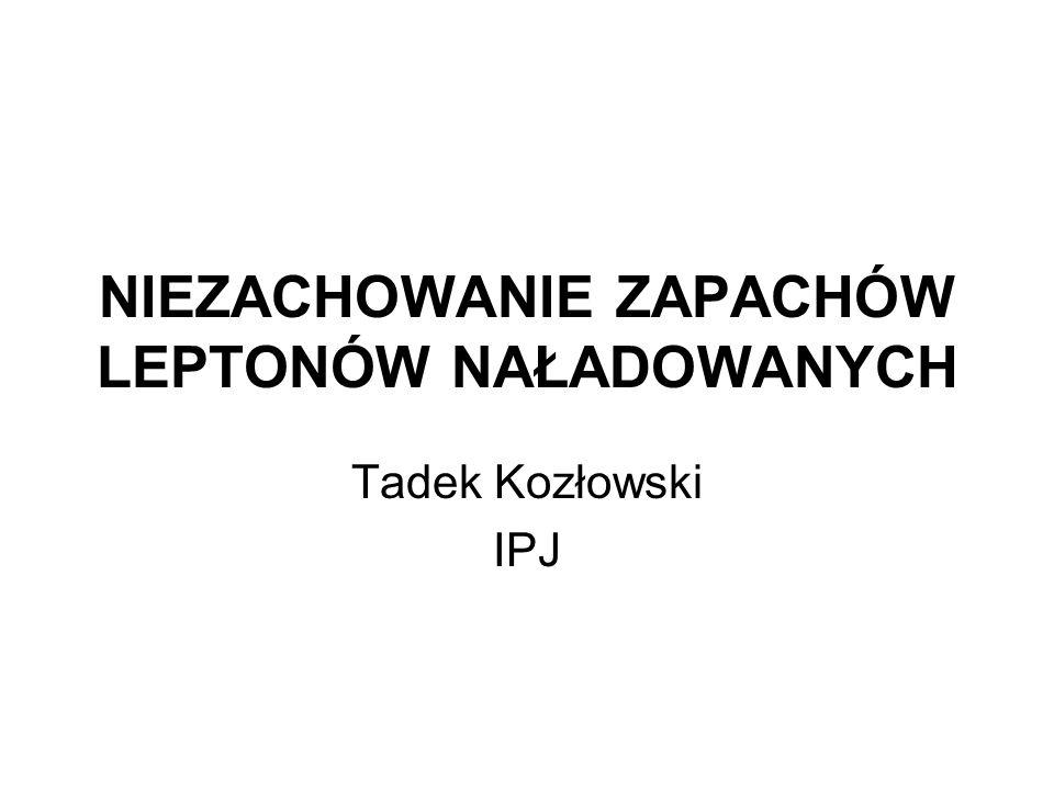 NIEZACHOWANIE ZAPACHÓW LEPTONÓW NAŁADOWANYCH Tadek Kozłowski IPJ
