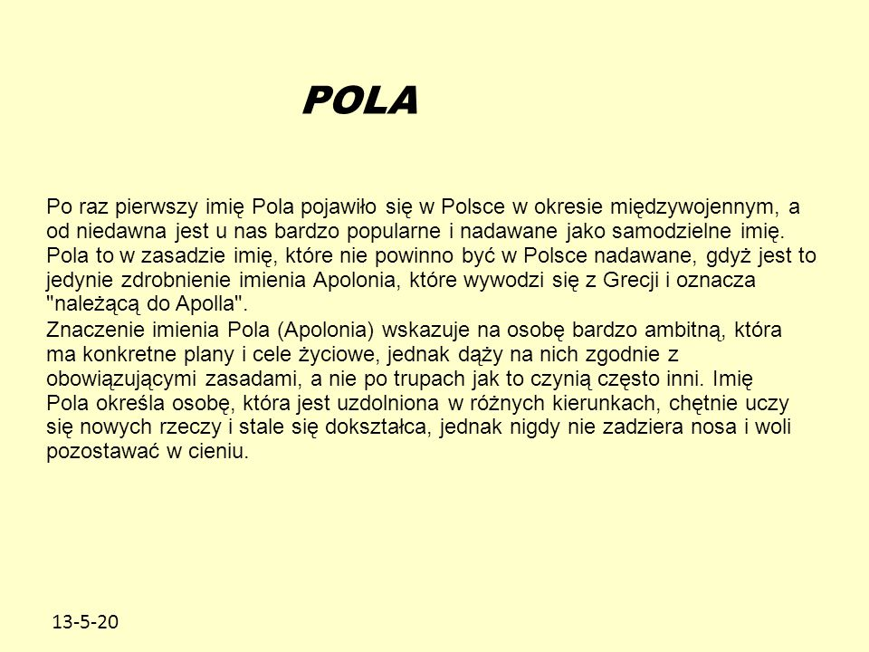 13-5-20 POLA Po raz pierwszy imię Pola pojawiło się w Polsce w okresie międzywojennym, a od niedawna jest u nas bardzo popularne i nadawane jako samodzielne imię.