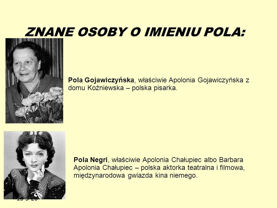 13-5-20 ZNANE OSOBY O IMIENIU POLA: Pola Gojawiczyńska, właściwie Apolonia Gojawiczyńska z domu Koźniewska – polska pisarka. Pola Negri, właściwie Apo