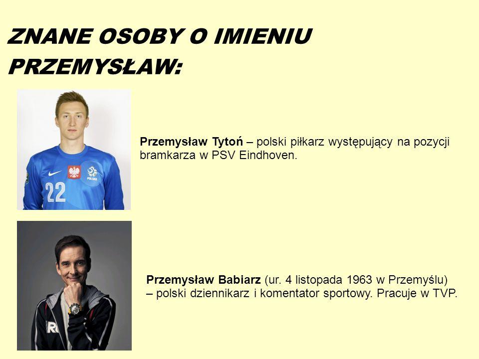 13-5-20 ZNANE OSOBY O IMIENIU PRZEMYSŁAW: Przemysław Tytoń – polski piłkarz występujący na pozycji bramkarza w PSV Eindhoven. Przemysław Babiarz (ur.