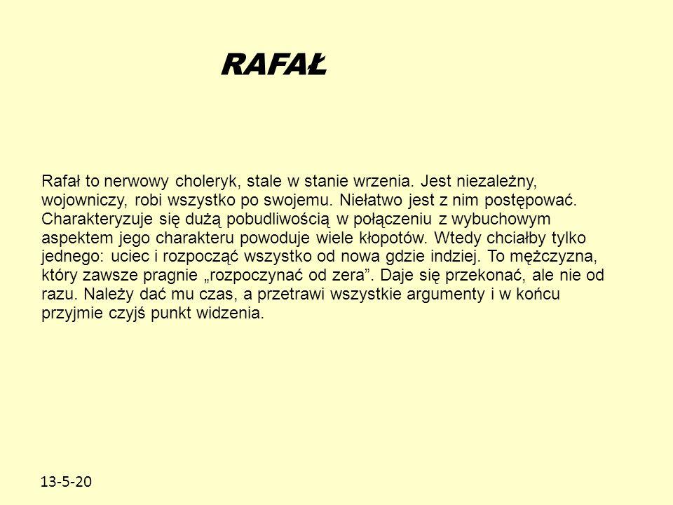 13-5-20 RAFAŁ Rafał to nerwowy choleryk, stale w stanie wrzenia. Jest niezależny, wojowniczy, robi wszystko po swojemu. Niełatwo jest z nim postępować