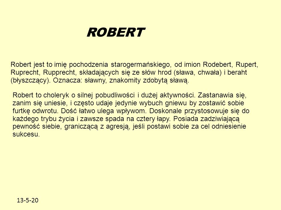 13-5-20 ROBERT Robert jest to imię pochodzenia starogermańskiego, od imion Rodebert, Rupert, Ruprecht, Rupprecht, składających się ze słów hrod (sława, chwała) i beraht (błyszczący).