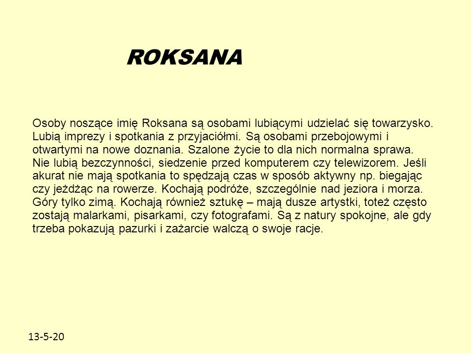 13-5-20 ROKSANA Osoby noszące imię Roksana są osobami lubiącymi udzielać się towarzysko. Lubią imprezy i spotkania z przyjaciółmi. Są osobami przebojo