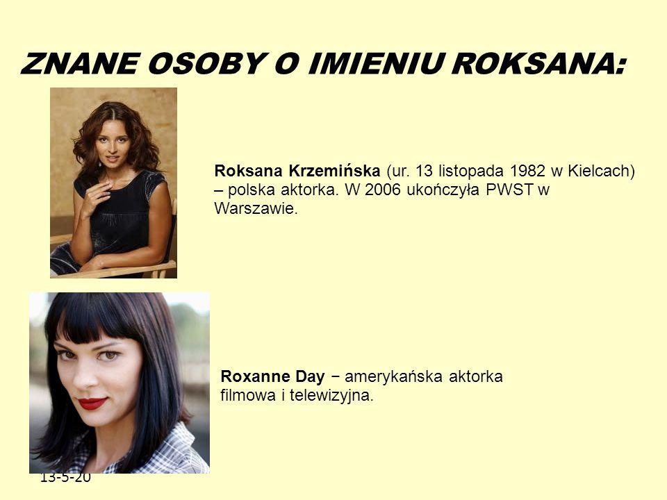 13-5-20 ZNANE OSOBY O IMIENIU ROKSANA: Roksana Krzemińska (ur. 13 listopada 1982 w Kielcach) – polska aktorka. W 2006 ukończyła PWST w Warszawie. Roxa