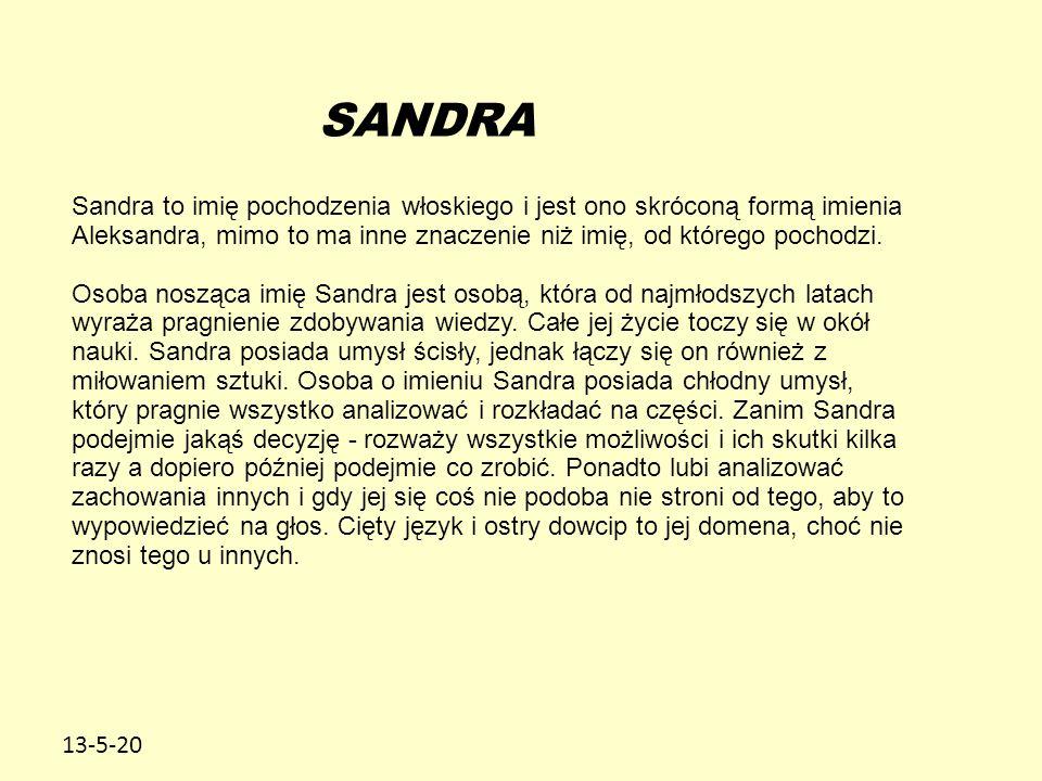 13-5-20 SANDRA Sandra to imię pochodzenia włoskiego i jest ono skróconą formą imienia Aleksandra, mimo to ma inne znaczenie niż imię, od którego pochodzi.