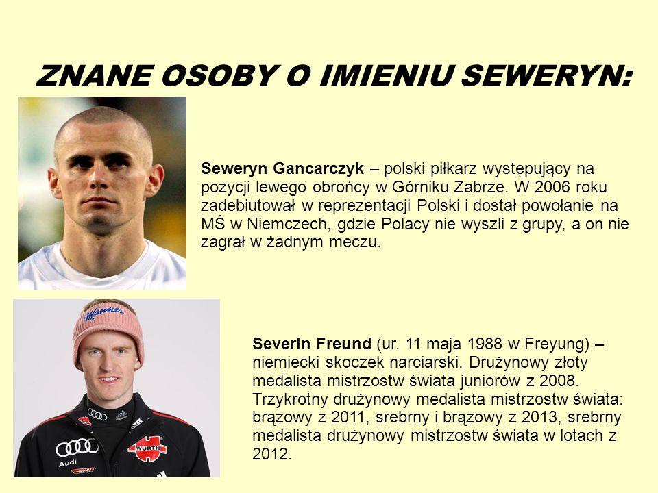 13-5-20 ZNANE OSOBY O IMIENIU SEWERYN: Seweryn Gancarczyk – polski piłkarz występujący na pozycji lewego obrońcy w Górniku Zabrze. W 2006 roku zadebiu