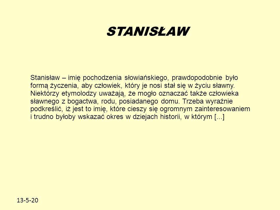 13-5-20 STANISŁAW Stanisław – imię pochodzenia słowiańskiego, prawdopodobnie było formą życzenia, aby człowiek, który je nosi stał się w życiu sławny.
