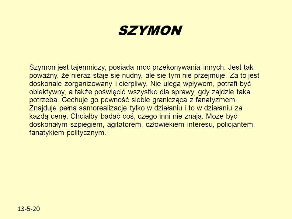 13-5-20 SZYMON Szymon jest tajemniczy, posiada moc przekonywania innych. Jest tak poważny, że nieraz staje się nudny, ale się tym nie przejmuje. Za to