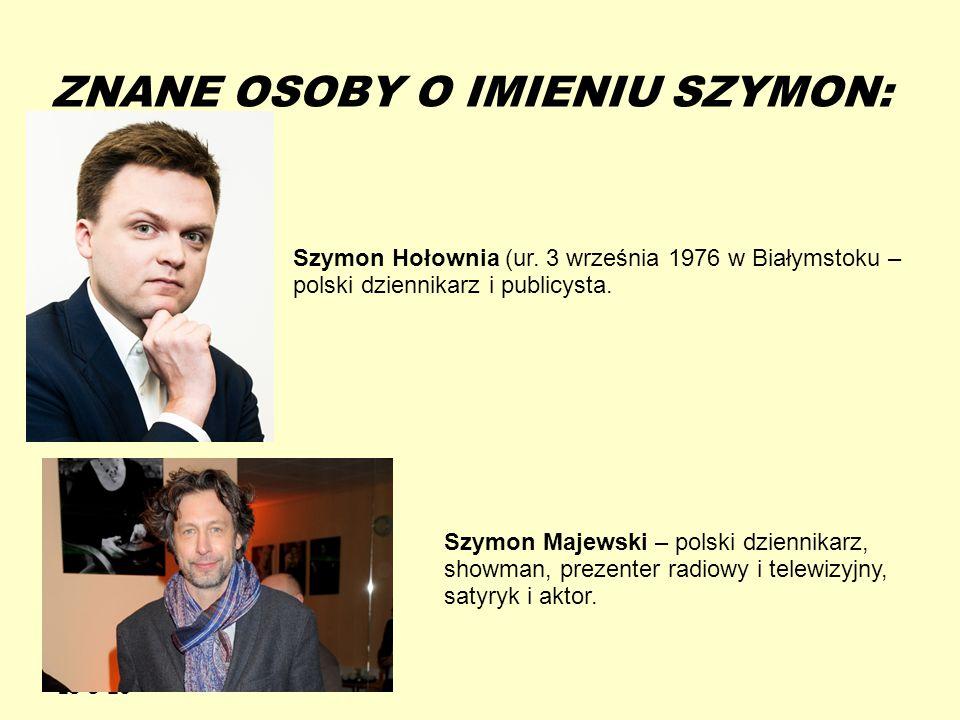 13-5-20 ZNANE OSOBY O IMIENIU SZYMON: Szymon Hołownia (ur. 3 września 1976 w Białymstoku – polski dziennikarz i publicysta. Szymon Majewski – polski d