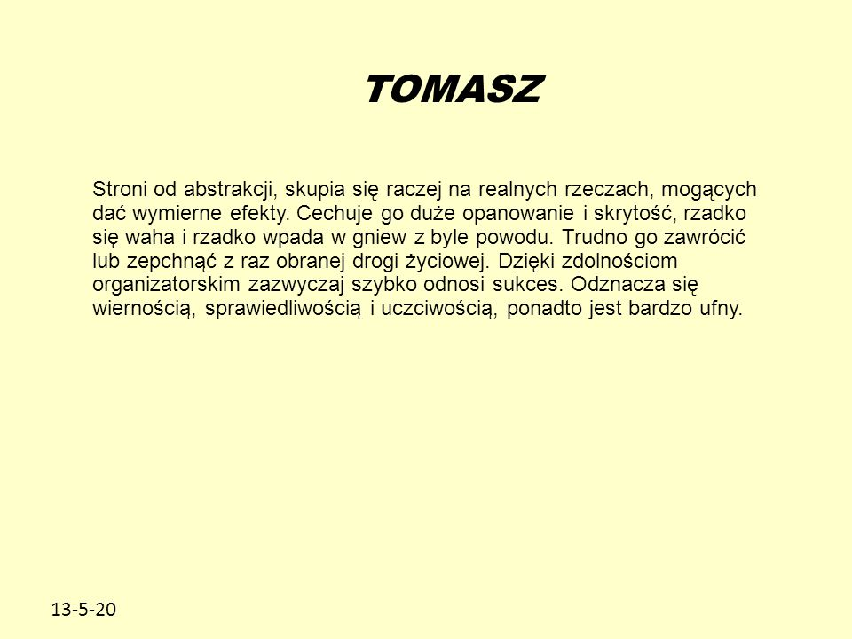 13-5-20 TOMASZ Stroni od abstrakcji, skupia się raczej na realnych rzeczach, mogących dać wymierne efekty. Cechuje go duże opanowanie i skrytość, rzad