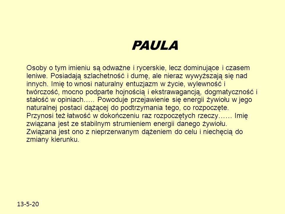 13-5-20 PAULA Osoby o tym imieniu są odważne i rycerskie, lecz dominujące i czasem leniwe. Posiadają szlachetność i dumę, ale nieraz wywyższają się na