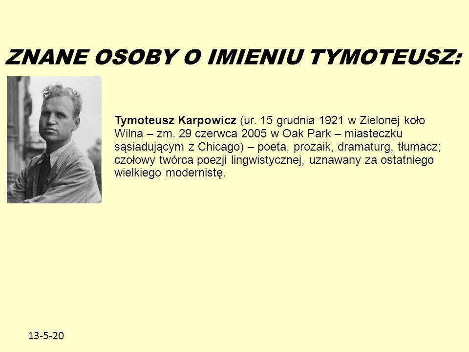 13-5-20 ZNANE OSOBY O IMIENIU TYMOTEUSZ: Tymoteusz Karpowicz (ur. 15 grudnia 1921 w Zielonej koło Wilna – zm. 29 czerwca 2005 w Oak Park – miasteczku