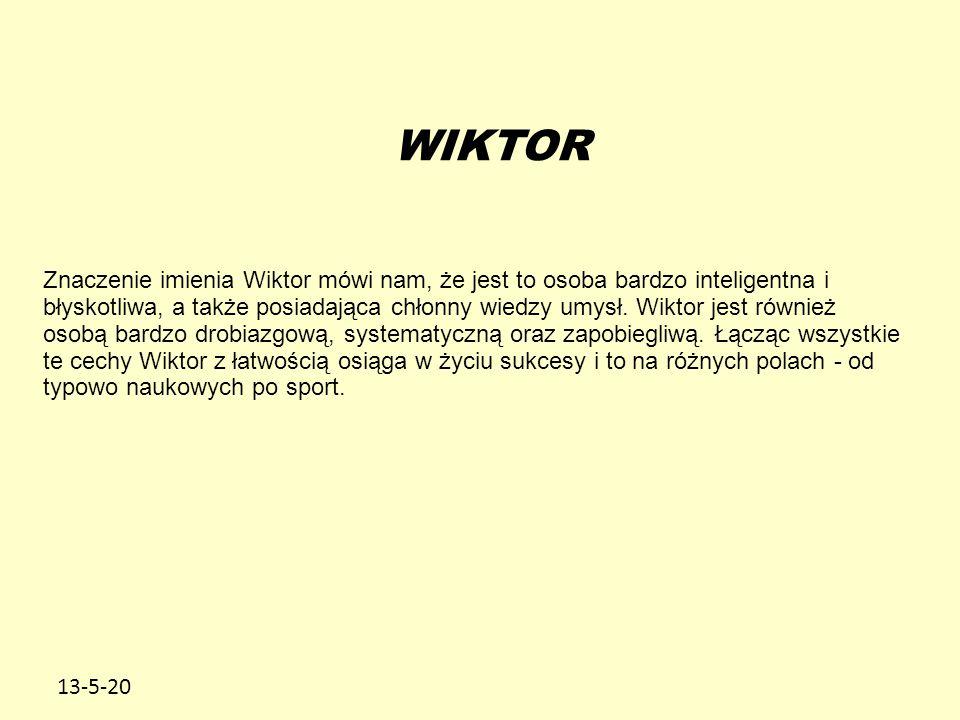 13-5-20 WIKTOR Znaczenie imienia Wiktor mówi nam, że jest to osoba bardzo inteligentna i błyskotliwa, a także posiadająca chłonny wiedzy umysł.