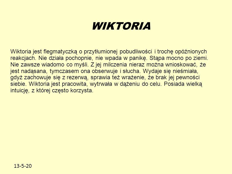 13-5-20 WIKTORIA Wiktoria jest flegmatyczką o przytłumionej pobudliwości i trochę opóźnionych reakcjach. Nie działa pochopnie, nie wpada w panikę. Stą