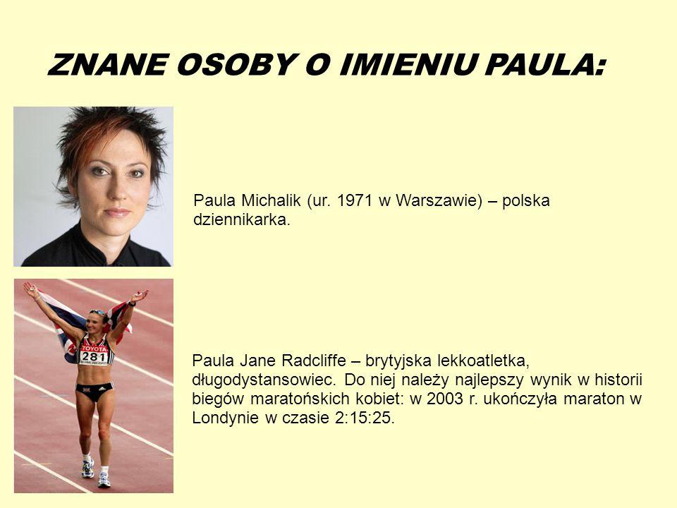 13-5-20 ZNANE OSOBY O IMIENIU PAULA: Paula Michalik (ur. 1971 w Warszawie) – polska dziennikarka. Paula Jane Radcliffe – brytyjska lekkoatletka, długo