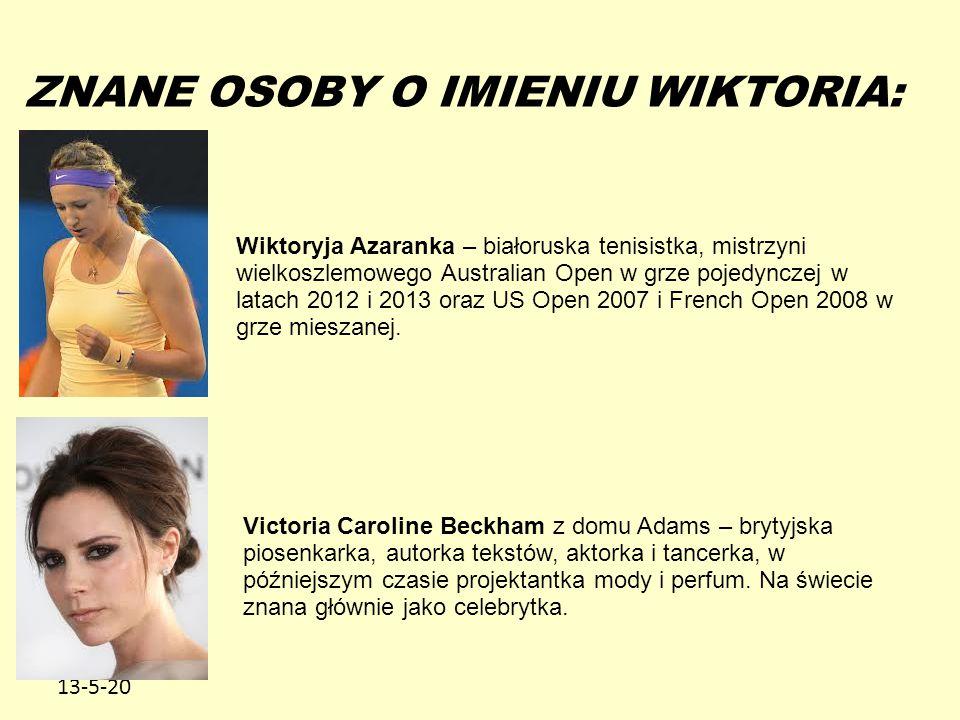13-5-20 ZNANE OSOBY O IMIENIU WIKTORIA: Wiktoryja Azaranka – białoruska tenisistka, mistrzyni wielkoszlemowego Australian Open w grze pojedynczej w latach 2012 i 2013 oraz US Open 2007 i French Open 2008 w grze mieszanej.