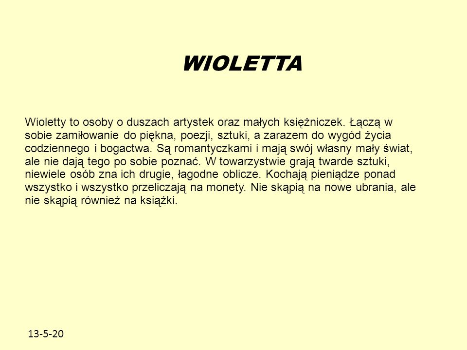 13-5-20 WIOLETTA Wioletty to osoby o duszach artystek oraz małych księżniczek. Łączą w sobie zamiłowanie do piękna, poezji, sztuki, a zarazem do wygód