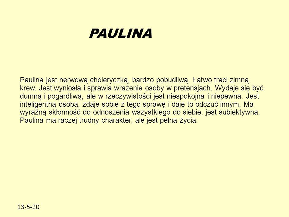 13-5-20 PAULINA Paulina jest nerwową choleryczką, bardzo pobudliwą. Łatwo traci zimną krew. Jest wyniosła i sprawia wrażenie osoby w pretensjach. Wyda