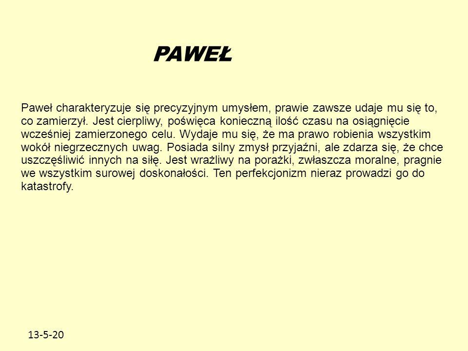 13-5-20 PAWEŁ Paweł charakteryzuje się precyzyjnym umysłem, prawie zawsze udaje mu się to, co zamierzył. Jest cierpliwy, poświęca konieczną ilość czas