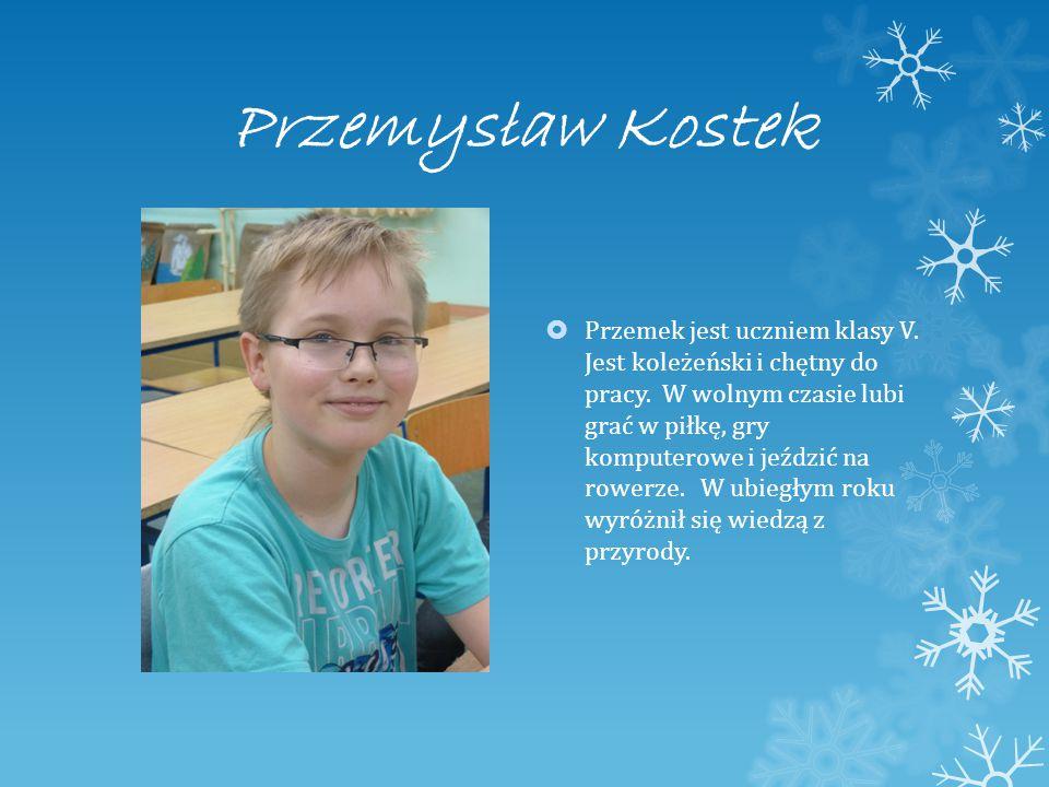 Przemysław Kostek  Przemek jest uczniem klasy V. Jest koleżeński i chętny do pracy.