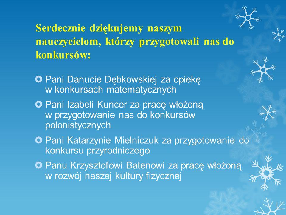 Serdecznie dziękujemy naszym nauczycielom, którzy przygotowali nas do konkursów:  Pani Danucie Dębkowskiej za opiekę w konkursach matematycznych  Pani Izabeli Kuncer za pracę włożoną w przygotowanie nas do konkursów polonistycznych  Pani Katarzynie Mielniczuk za przygotowanie do konkursu przyrodniczego  Panu Krzysztofowi Batenowi za pracę włożoną w rozwój naszej kultury fizycznej