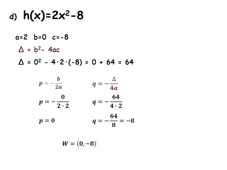 d) h(x)=2x 2 -8 a=2 b=0 c=-8 Δ = b 2 - 4ac Δ = 0 2 - 4·2·(-8) = 0 + 64 = 64