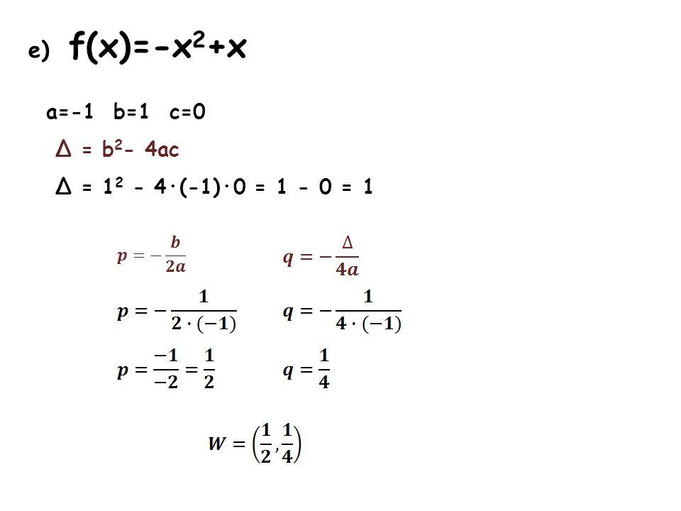 e) f(x)=-x 2 +x a=-1 b=1 c=0 Δ = b 2 - 4ac Δ = 1 2 - 4·(-1)·0 = 1 - 0 = 1