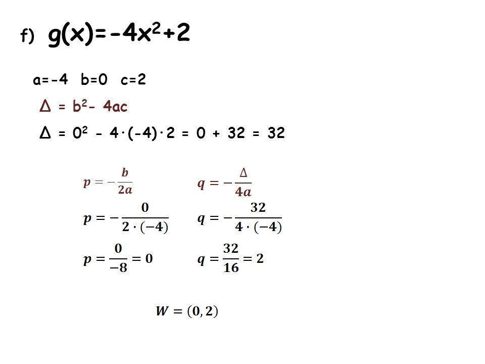 f) g(x)=-4x 2 +2 a=-4 b=0 c=2 Δ = b 2 - 4ac Δ = 0 2 - 4·(-4)·2 = 0 + 32 = 32