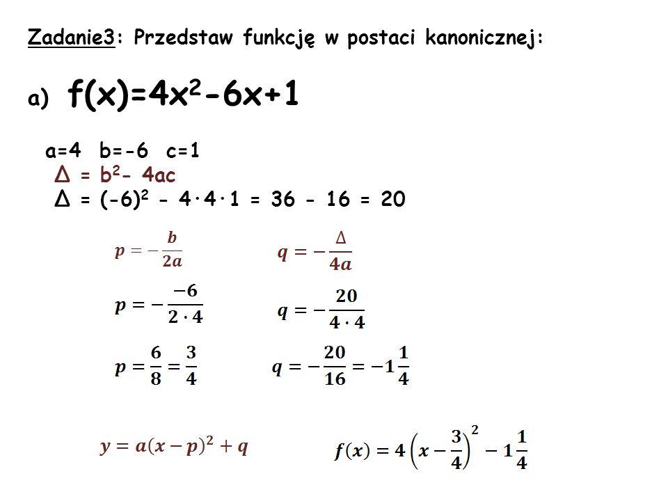 Zadanie3: Przedstaw funkcję w postaci kanonicznej: a) f(x)=4x 2 -6x+1 a=4 b=-6 c=1 Δ = b 2 - 4ac Δ = (-6) 2 - 4·4·1 = 36 - 16 = 20