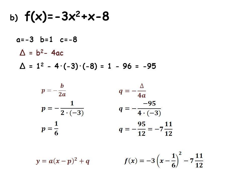 b) f(x)=-3x 2 +x-8 a=-3 b=1 c=-8 Δ = b 2 - 4ac Δ = 1 2 - 4·(-3)·(-8) = 1 - 96 = -95