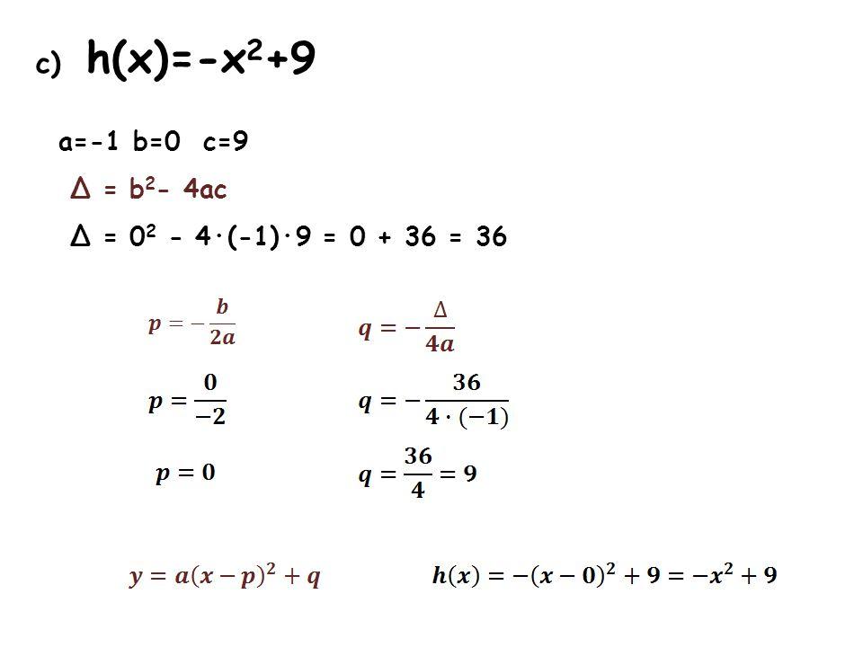 c) h(x)=-x 2 +9 a=-1 b=0 c=9 Δ = b 2 - 4ac Δ = 0 2 - 4·(-1)·9 = 0 + 36 = 36