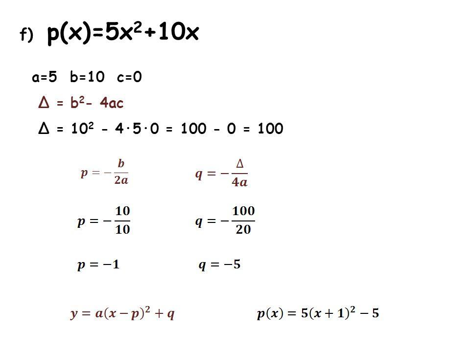 f) p(x)=5x 2 +10x a=5 b=10 c=0 Δ = b 2 - 4ac Δ = 10 2 - 4·5·0 = 100 - 0 = 100
