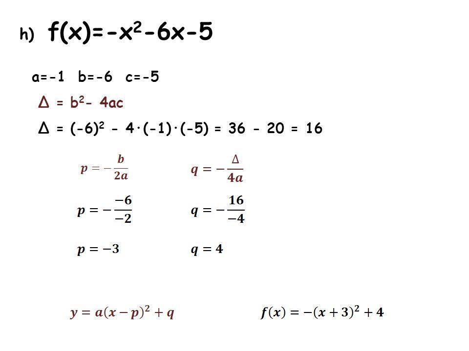h) f(x)=-x 2 -6x-5 a=-1 b=-6 c=-5 Δ = b 2 - 4ac Δ = (-6) 2 - 4·(-1)·(-5) = 36 - 20 = 16