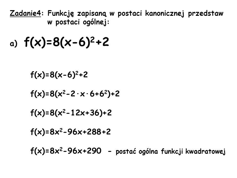 Zadanie4: Funkcję zapisaną w postaci kanonicznej przedstaw w postaci ogólnej: a) f(x)=8(x-6) 2 +2 f(x)=8(x-6) 2 +2 f(x)=8(x 2 -2·x·6+6 2 )+2 f(x)=8(x 2 -12x+36)+2 f(x)=8x 2 -96x+288+2 f(x)=8x 2 -96x+290 - postać ogólna funkcji kwadratowej